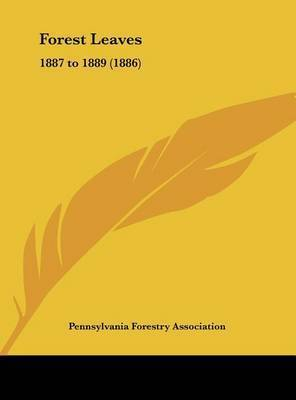 Forest Leaves: 1887 to 1889 (1886) by Forestry Association Pennsylvania Forestry Association