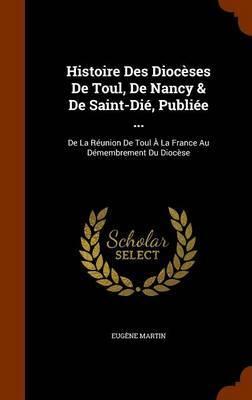 Histoire Des Dioceses de Toul, de Nancy & de Saint-Die, Publiee ... by Eugene Martin