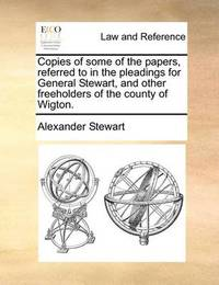Copies of Some of the Papers, Referred to in the Pleadings for General Stewart, and Other Freeholders of the County of Wigton. by Alexander Stewart