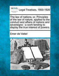 The Law of Nations, Or, Principles of the Law of Nature, Applied to the Conduct and Affairs of Nations and Sovereigns by Emer De Vattel