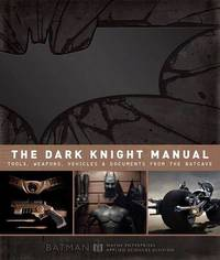 Dark Knight Manual: Tools, Weapons, Vehicles & Documents from the Batcave by Brandon T. Snider