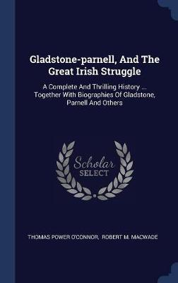 Gladstone-Parnell, and the Great Irish Struggle by Thomas Power O'Connor