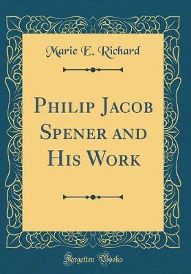 Philip Jacob Spener and His Work (Classic Reprint) by Marie E Richard