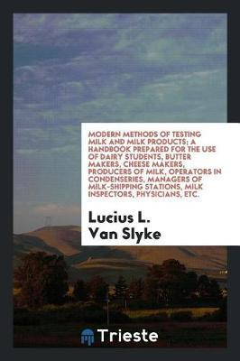 Modern Methods of Testing Milk and Milk Products; A Handbook Prepared for the Use of Dairy Students, Butter Makers, Cheese Makers, Producers of Milk, Operators in Condenseries, Managers of Milk-Shipping Stations, Milk Inspectors, Physicians, Etc. by Lucius L.Van Slyke