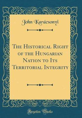 The Historical Right of the Hungarian Nation to Its Territorial Integrity (Classic Reprint) by John Karacsonyi