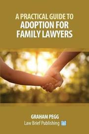 A Practical Guide to Adoption for Childcare Lawyers by Graham Pegg