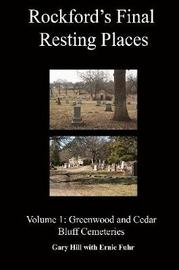 Rockford's Final Resting Places: Volume 1: Greenwood and Cedar Bluff Cemeteries by Gary Hill
