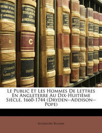 Le Public Et Les Hommes de Lettres En Angleterre Au Dix-Huitime Sicle, 1660-1744 (Dryden--Addison--Pope) by Alexandre Beljame