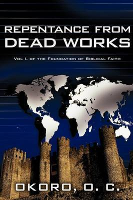 Repentance from Dead Works: Vol I. of the Foundation of Biblical Faith by Dr. Onyeije Chukwudum Okoro