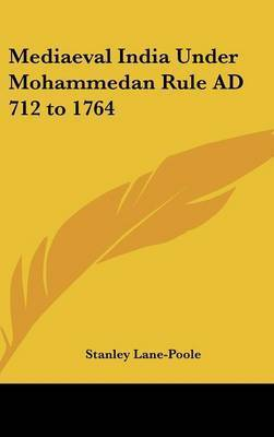 Mediaeval India Under Mohammedan Rule AD 712 to 1764 by Stanley Lane Poole