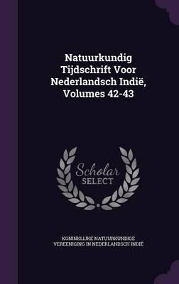 Natuurkundig Tijdschrift Voor Nederlandsch Indie, Volumes 42-43 by Koninklijke Natuurkundige Vereen Indie