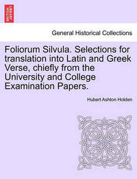 Foliorum Silvula. Selections for Translation Into Latin and Greek Verse, Chiefly from the University and College Examination Papers. by Hubert Ashton Holden