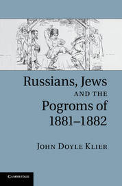 Russians, Jews, and the Pogroms of 1881-1882 by John Doyle Klier