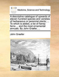 A Descriptive Catalogue of Upwards of Eleven Hundred Species and Varieties of Herbaceous or Perennial Plants; ... to Which Is Added, a List of Handy Ferns ... and the Most Ornamental Annuals. by John Graefer, ... by John Graefer