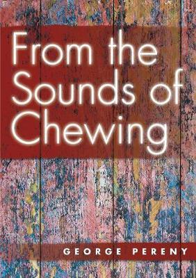 From the Sounds of Chewing by George Pereny