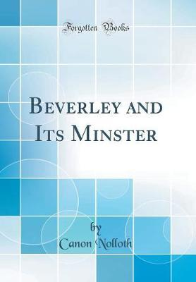 Beverley and Its Minster (Classic Reprint) by Canon Nolloth