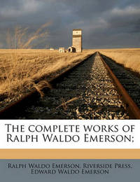 The Complete Works of Ralph Waldo Emerson; by Ralph Waldo Emerson