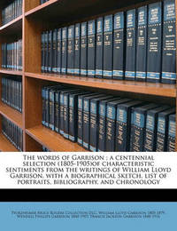 The Words of Garrison; A Centennial Selection (1805-1905)of Characteristic Sentiments from the Writings of William Lloyd Garrison, with a Biographical Sketch, List of Portraits, Bibliography, and Chronology by Pforzheimer Bruce Rogers Collection DLC