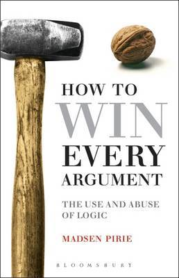 How to Win Every Argument: The Use and Abuse of Logic by Madsen Pirie image