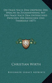 Die Frage Nach Dem Ursprung Der Sprache Im Zusammenhang Mit Der Frage Nach Dem Unterschied Zwischen Der Menschen Und Thierseele (1877) by Christian Wirth