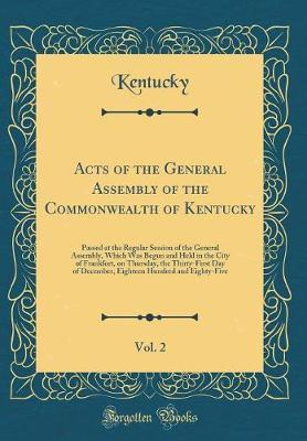 Acts of the General Assembly of the Commonwealth of Kentucky, Vol. 2 by Kentucky Kentucky