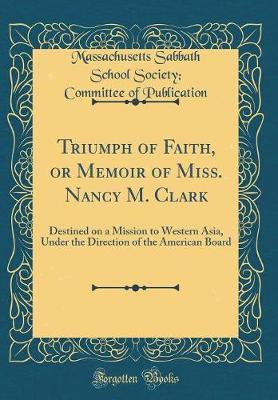 Triumph of Faith, or Memoir of Miss. Nancy M. Clark by Massachusetts Sabbath Schoo Publication