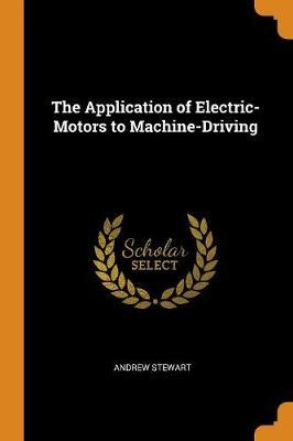 The Application of Electric-Motors to Machine-Driving by Andrew Stewart image