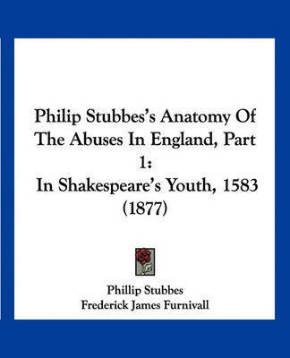 Philip Stubbes's Anatomy of the Abuses in England, Part 1: In Shakespeare's Youth, 1583 (1877) by Phillip Stubbes
