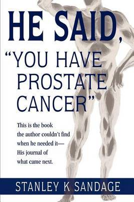 He Said, You Have Prostate Cancer: This Is the Book the Author Couldn't Find When He Needed It--His Journal of What Came Next. by Stanley K. Sandage image