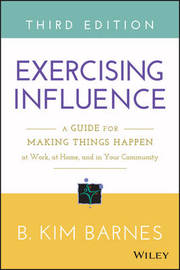 Exercising Influence: A Guide for Making Things Happen at Work, at Home, and in Your Community by B.Kim Barnes