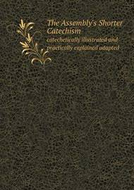 The Assembly's Shorter Catechism Catechetically Illustrated and Practically Explained Adapted by Elder Of the Free Church of Scotland