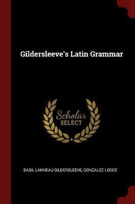 Gildersleeve's Latin Grammar by Basil Lanneau Gildersleeve