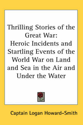 Thrilling Stories of the Great War: Heroic Incidents and Startling Events of the World War on Land and Sea in the Air and Under the Water by Captain Logan Howard-Smith image