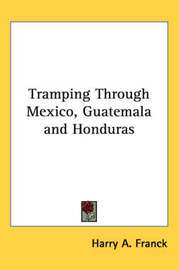 Tramping Through Mexico, Guatemala and Honduras by Harry A Franck image