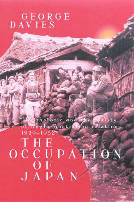The Occupation of Japan: the Rhetoric & Reality of Anglo-australian Relaations 1939-1952 by George Davies