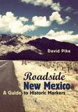 Roadside New Mexico: A Guide to Historic Markers by David Pike