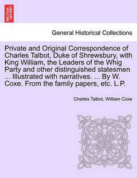 Private and Original Correspondence of Charles Talbot, Duke of Shrewsbury, with King William, the Leaders of the Whig Party and Other Distinguished Statesmen ... Illustrated with Narratives. ... by W. Coxe. from the Family Papers, Etc. L.P. by Charles Talbot