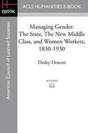 Managing Gender: The State, the New Middle Class, and Women Workers, 1830-1930 by Director of Australian Studies and Assistant Professor in American Studies Desley Deacon (University of Texas, Austin)