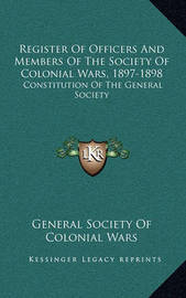 Register of Officers and Members of the Society of Colonial Wars, 1897-1898: Constitution of the General Society by General Society of Colonial Wars