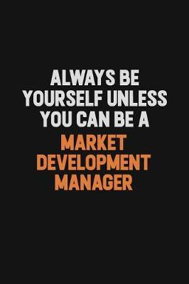 Always Be Yourself Unless You Can Be A Market Development Manager by Camila Cooper