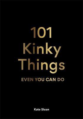101 Kinky Things Even You Can Do by Kate Sloan