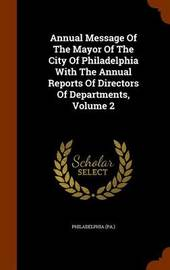 Annual Message of the Mayor of the City of Philadelphia with the Annual Reports of Directors of Departments, Volume 2 by Philadelphia (Pa ) image