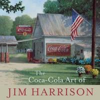 The Coca-Cola Art of Jim Harrison by Jim Harrison