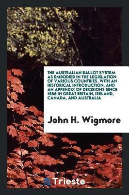 The Australian Ballot System as Embodied in the Legislation of Various Countries. with an Historical Introduction, and an Appendix of Decisions Since 1856 in Great Britain, Ireland, Canada, and Australia by John H. Wigmore image