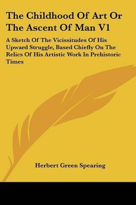 The Childhood of Art or the Ascent of Man V1: A Sketch of the Vicissitudes of His Upward Struggle, Based Chiefly on the Relics of His Artistic Work in Prehistoric Times by Herbert Green Spearing