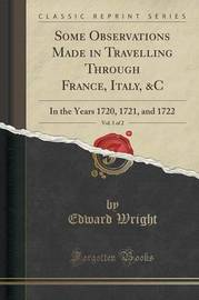 Some Observations Made in Travelling Through France, Italy, &C, Vol. 1 of 2 by Edward Wright