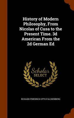 History of Modern Philosophy, from Nicolas of Cusa to the Present Time. 3D American from the 2D German Ed by Richard Friedrich Otto Falckenberg