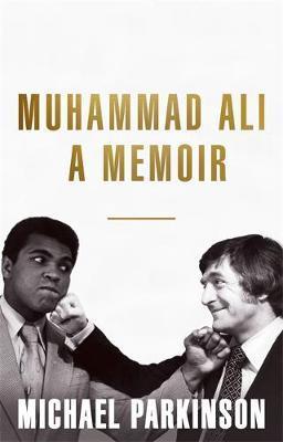 Muhammad Ali: A Memoir by Michael Parkinson