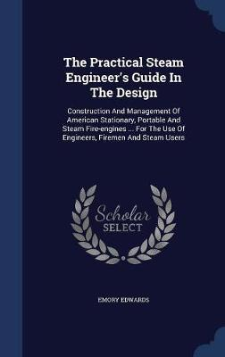 The Practical Steam Engineer's Guide in the Design by Emory Edwards