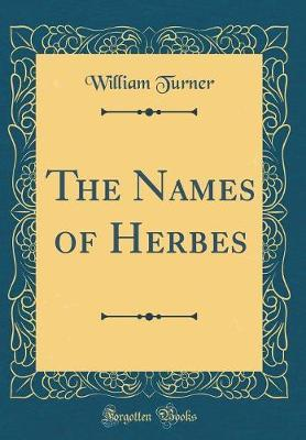 The Names of Herbes (Classic Reprint) by William Turner